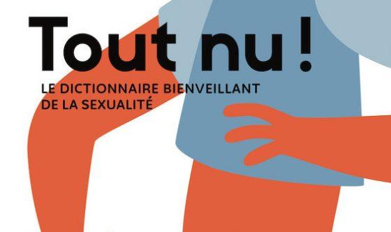 Myriam Daguzan Bernier. Tout nu! Le dictionnaire bienveillant de la sexualité, les Éditions Cardinal, Québec, 2019